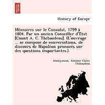 Me´moires sur le Consulat, 1799 a` 1804. Par un ancien Conseiller d'E´tat [Count A. C. Thibaudeau]. (L'ouvrage ... se compose de conversations, de ... pronoce´s sur des questions importantes.)