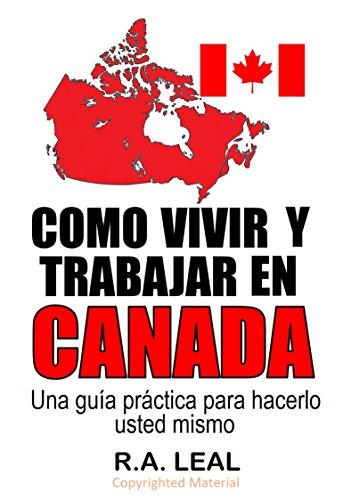 Como vivir y trabajar en Canadá: Una guía práctica para hacerlo usted mismo por R.A. Leal