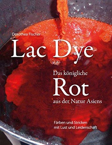 Lac Dye - Das königliche Rot aus der Natur Asiens: Färben und Stricken mit Lust und Leidenschaft