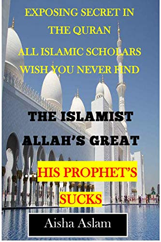 THE ISLAMIST ALLAH'S GREAT...his prophet's sucks: Exposing secret in the Quran all Islamic scholars wish you never find (English Edition)