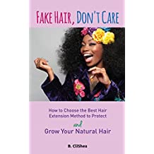 Fake Hair, Don't Care: How to Choose the Best Hair Extension Method to Protect and Grow Your Natural Hair (English Edition)