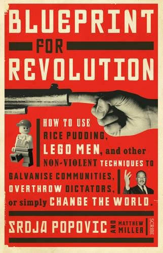 Blueprint for Revolution: how to use rice pudding, Lego men, and other non-violent techniques to galvanise communities, overthrow dictators, or simply change the world por Srdja Popovic