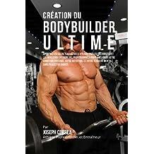 Creation du Bodybuilder Ultime: Apprenez les secrets et astuces utilises par les culturistes et les meilleurs entraineurs professionnels pour ... votre Tenacite Mentale sans pilules ou Shakes