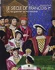 Le siècle de François Ier - Du Roi guerrier au Roi mécène