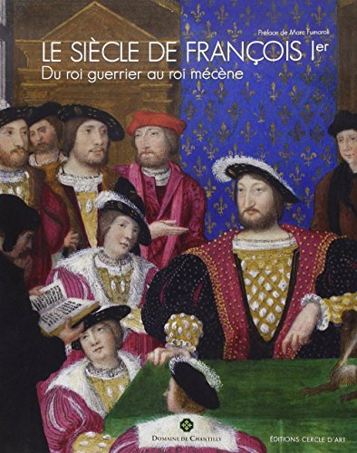 Le siècle de François Ier : Du Roi guerrier au Roi mécène