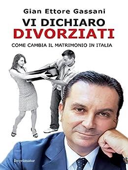 Vi dichiaro divorziati: Come cambia il matrimonio in Italia di [Gian Ettore Gassani]