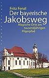 Der bayerische Jakobsweg: Magische Orte am tausendjährigen Pilgerpfad - Fritz Fenzl