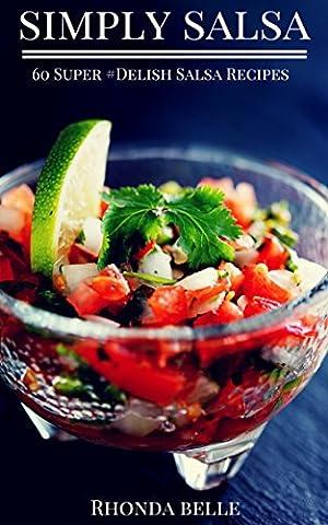 Simply Salsa: 60 Super #Delish Salsa Recipes (60 Super Recipes Book 16)