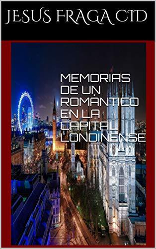 MEMORIAS DE UN ROMÁNTICO EN LA CAPITAL LONDINENSE por Jesus Fraga Cid