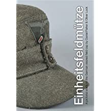 EINHEITSFELDMUTZE: A PICTORIAL STUDY OF THE GERMAN VISORED FIELD CAP by Daniel Fisher and Oliver Lock (2012-11-08)