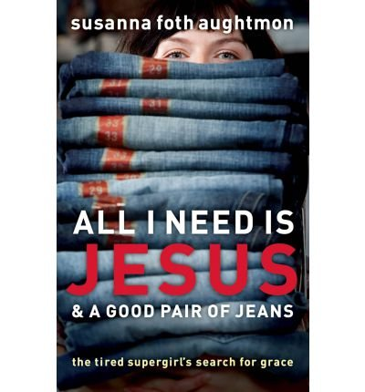 [(All I Need is Jesus and a Good Pair of Jeans: The Tired Supergirl's Search for Grace)] [Author: Susanna Foth Aughtmon] published on (February, 2009)