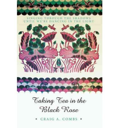 [(Taking Tea in the Black Rose: Singing Through the Shadows Until We're Dancing in the Light)] [Author: Craig A Combs] published on (September, 2011) (Tea Light Rose)