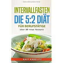Intervallfasten - Die 5:2 Diät für Berufstätige über 80 neue Rezepte