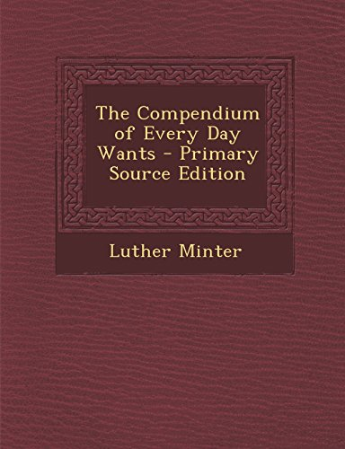 The Compendium of Every Day Wants - Primary Source Edition