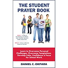 The Student Prayer Book: Overcome Personal Challenges & Temptations;Develop Calm & Confidence to Excel in Your Studies: PLUS Powerful Prayers for Wisdom, ... Success in Studies & Exams (English Edition)