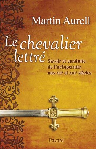 Le Chevalier lettré: Savoir et conduite de l'aristocratie aux XIIe et XIIIe siècles par Martin Aurell