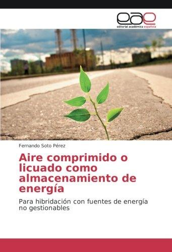 Aire comprimido o licuado como almacenamiento de energía: Para hibridación con fuentes de energía no gestionables por Fernando Soto Pérez