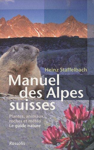 Manuel des Alpes suisses : Flore, faune, roches et météorologie, Le guide nature par Heinz Staffelbach