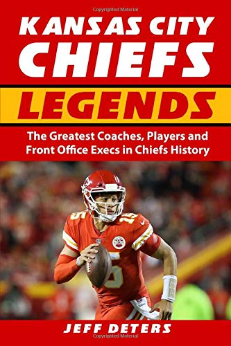 Kansas City Chiefs Legends: The Greatest Coaches, Players and Front Office Execs in Chiefs History