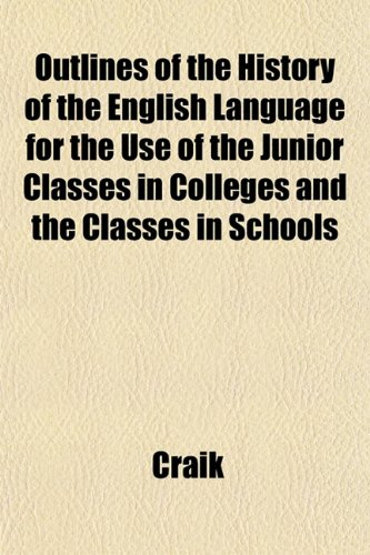 Outlines of the History of the English Language for the Use of the Junior Classes in Colleges and the Classes in Schools