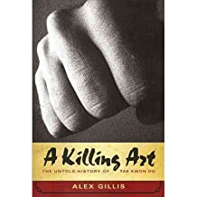 A Killing Art: The Untold History of Tae Kwon Do Gillis, Alex ( Author ) Apr-01-2011 Paperback