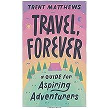 Travel, Forever.: A guide for aspiring adventurers