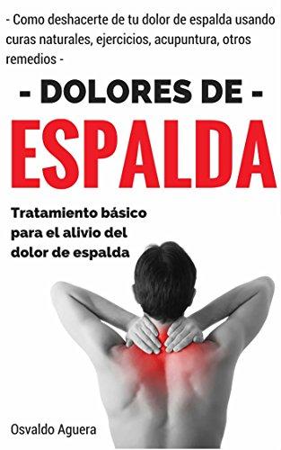 Dolor de Espalda: Para Principiantes - Tratamiento para el alivio del dolor de espalda (Como deshacerte de tu dolor de espalda usando curas naturales, ejercicios, acupuntura y otros remedios nº 1) por Juan Perez