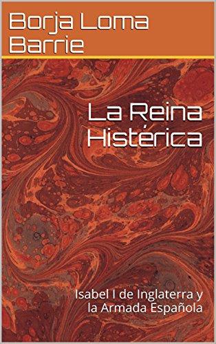 La Reina Histérica: Isabel I de Inglaterra y la Armada Española (Mujeres Protagonistas nº 3) por Borja Loma Barrie