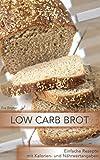 Low Carb Brot: Einfache Rezepte mit Kalorien und Nährwertangaben: Brot essen und trotzdem abnehmen - Ernährung in Balance (Low Carb Rezepte, Low Carb backen, Brot selbst backen)