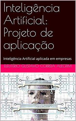 Inteligência Artificial: Projeto de aplicação: Inteligência Artificial aplicada em empresas (Portuguese Edition)