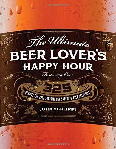 The Ultimate Beer Lover's Happy Hour: Over 325 Recipes for Your Favorite Bar Snacks and Beer Cocktails -