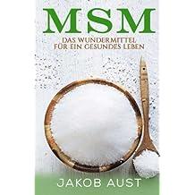 MSM Organischer Schwefel: Das Wundermittel für ein gesundes Leben (körperliche Beschwerden, Krankheiten, Schmerzen, Gelenke, Haut, Allergien. Abnehmen, Magen, Darm, Immunsystem)