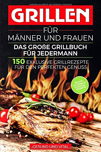 Grillen für Männer und Frauen - das große Grillbuch für Jedermann: 150 exklusive Grillrezepte für den perfekten Genuss - BONUS: 30 geniale Cocktail Rezepte für den besonderen Grillabend
