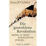 Die gestohlene Revolution: Reise in mein zerstörtes Syrien