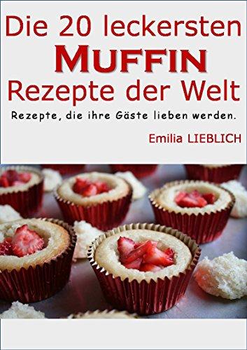 Rezept Für Cappuccino (Die 20 leckersten Muffin-Rezepte der Welt: Leckere Rezepte für Muffins, zum einfachen Nachbacken und Genießen.Vorsicht:macht süchtig!)