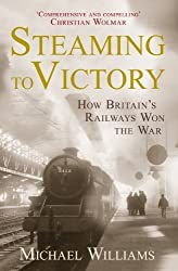Steaming to Victory: How Britain's Railways Won the War by Williams, Michael (2013)