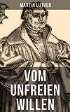 Vom unfreien Willen: Theologische These gegen 'Vom freien Willen' ('De libero arbitrio') von Erasmus