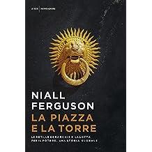 La piazza e la torre: Le reti, le gerarchie e  la lotta per il potere. Una storia globale (Italian Edition)