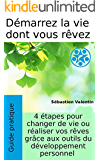 Démarrez la vie dont vous rêvez: 4 étapes pour changer de vie ou réaliser vos rêves grâce aux outils du développement personnel (French Edition)