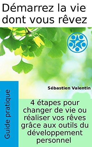 Démarrez la vie dont vous rêvez: 4 étapes pour changer de vie ou réaliser vos rêves grâce aux outils du développement personnel