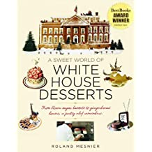 A Sweet World of White House Desserts: From Blown-Sugar Baskets to Gingerbread Houses, a Pastry Chef Remembers by Roland Mesnier (2011-10-15)