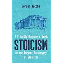 Stoicism: A Friendly Beginners Guide To The Ancient Philosophy Of Stoicism (Stoicism - Meditations - Seneca - Marcus Aurelius) (English Edition)