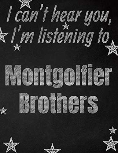 I can't hear you, I'm listening to Montgolfier Brothers creative writing lined notebook: Promoting band fandom and music creativity through writing...one day at a time