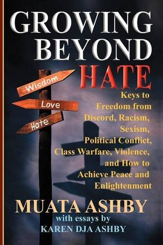 Growing Beyond Hate: Keys to Freedom from  Discord, Racism, Sexism, Political Conflict, Class Warfare, Violence, and How to Achieve Peace and Enlightenment por Muata Ashby
