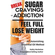 Break Sugar Cravings or Addiction, Feel Full, Lose Weight: An Astonishing Essential Oil Method (Sublime Wellness Lifestyle Series Book 3) (English Edition)