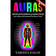 "Auras: Psychic Development & Energy Fields: How to Read and Understand the Human ""Aura"" (Intuition, Chakra Healing, Mind Reading, Clairvoyance, Psychic ... Healing, Third Eye Book 1) (English Edition)"