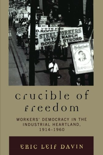 crucible-of-freedom-workers-democracy-in-the-industrial-heartland-1914-1960-by-eric-leif-davin-2011-