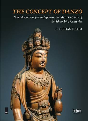 The Concept of Danzo: 'Sandalwood Images' in Japanese Buddhist Sculpture of the 8th to 14th Centuries (Saffron Asian Art & Society) por Christian Boehm