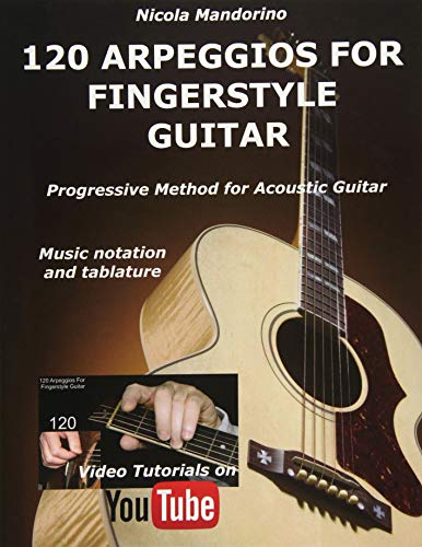 120 ARPEGGIOS For FINGERSTYLE GUITAR: Easy and progressive acoustic guitar method with tablature, musical notation and YouTube video (Guitar Method Progressive)