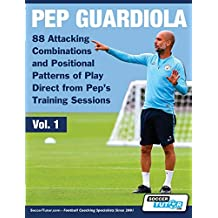 Pep Guardiola - 88 Attacking Combinations and Positional Patterns of Play Direct from Pep\'s Training Sessions: 1 (Volume)